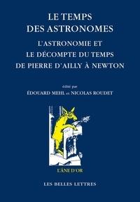 Edouard Mehl et Nicolas Roudet - Le temps des astronomes - L'astronomie et le décompte du temps de Pierre d'Ailly à Newton.