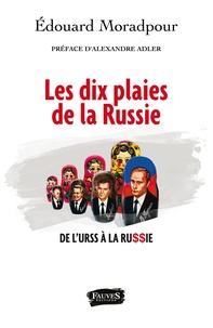 Edouard Moradpour - Les dix plaies de la Russie - De l'URSS à la Russie.