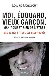 Edouard Moradpour et Céline Rivière - Moi, Edouard, vieux garçon, maniaque et fier de l'être ! - Mes 33 tics et tocs les plus toqués.