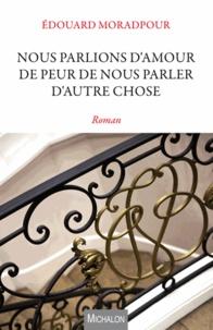 Edouard Moradpour - Nous parlions d'amour de peur de nous parler d'autre chose.