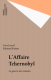 Edouard Parker et Yves Lecerf - L'Affaire Tchernobyl - La guerre des rumeurs.
