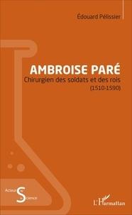 Edouard Pélissier - Ambroise Paré - Chirurgien des soldats et des rois (1510-1590).