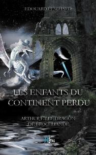 Edouard Peschard - Les enfants du continent perdu - Arthur et le dragon de Brocéliande.