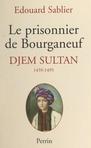 Edouard Sablier - Le prisonnier de Bourganeuf : Djem Sultan, 1459-1495.