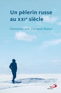Edouard Shatov - Un pèlerin russe au XXIe siècle - Entretiens avec Edouard Shatov.