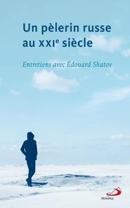 Edouard Shatov - Un pèlerin russe au XXIe siècle - Entretiens avec Édouard Shatov.