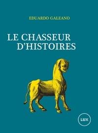Eduardo Galeano et Jean-Marie Saint-Lu - Le chasseur d'histoires.