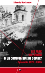 Eduardo Mackenzie - Les FARC ou l'échec d'un communisme de combat - Colombie 1925-2005.