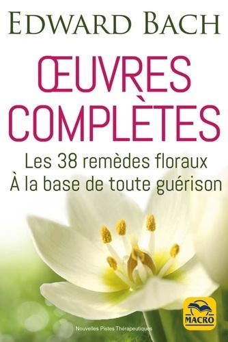 Oeuvres complètes. Les 38 remèdes floreaux de Bach à la base de toute guérison