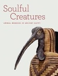 Edward Bleiberg et Yekaterina Barbash - Soulful Creatures - Animal Mummies in Ancient Egypt.