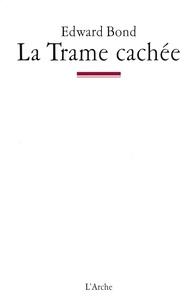 Edward Bond - La Trame cachée - Notes sur le théâtre et l'Etat.