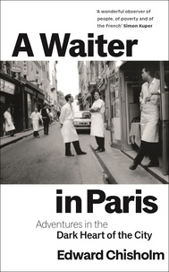Edward Chisholm - A Waiter in Paris - Adventures in the Dark Heart of the City.