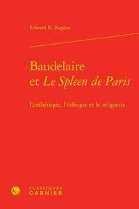 Edward K Kaplan - Baudelaire et Le spleen de Paris : l'esthétique, l'éthique et le religieux.