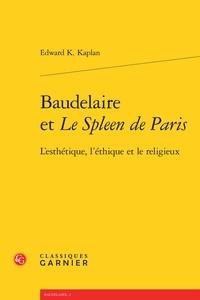 Edward K Kaplan - Baudelaire et le Spleen de Paris - L'esthétique, l'éthique et le religieux.