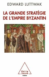 Edward Luttwak - Grande Stratégie de l'empire byzantin (La).