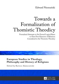 Edward Nieznanski - Towards a Formalization of Thomistic Theodicy - Formalized Attempts to Set Formal Logical Bases to State First Elements of Relations Considered in the Thomistic Theodicy.