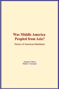 Edward S. Morse et Martin I. Townsend - Was Middle America Peopled from Asia? - History of American Inhabitants.