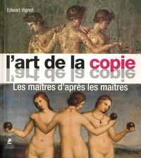Edwart Vignot - L'art de la copie - Les maîtres d'après les maîtres.