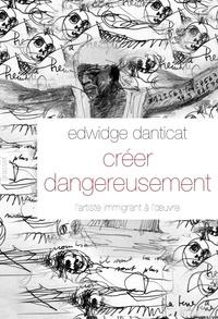 Edwidge Danticat - Créer dangereusement - L'artiste immigrant à l'oeuvre.