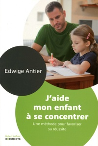 Edwige Antier - J'aide mon enfant à se concentrer - Une méthode pour favoriser sa réussite.