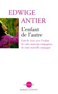 Edwige Antier - L'enfant de l'autre - L'art de vivre avec l'enfant de votre nouveau compagnon, de votre nouvelle compagne.