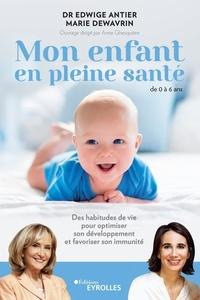 Edwige Antier et Marie Dewavrin - Mon enfant en pleine santé 0-6 ans - Des habitudes de vie pour optimiser son développement et favoriser son immunité.