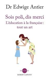 Edwige Antier - Sois poli, dis merci - L'éducation à la française : tout un art.