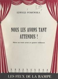 Edwige Pomorska - Nous les avons tant attendus ! - Pièce en trois actes et quatre tableaux.