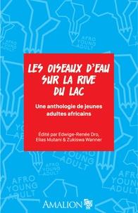 Edwige-renee Dro et Elias Mutani - Les oiseaux d'eau sur la rive du lac - Une anthologie de jeunes adultes africains.