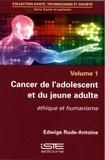 Edwige Rude-Antoine - Santé et patients - Volume 1, Cancer de l'adolescent et du jeune adulte : éthique et humanisme.
