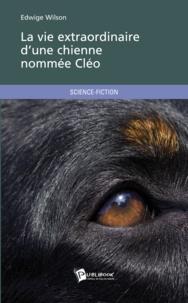 Edwige Wilson - La vie extraordinaire d'une chienne nommée Cléo.
