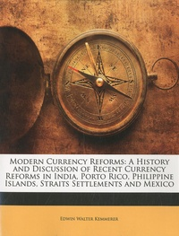 Edwin Walter Kemmerer - Modern Currency Reforms - A History and  Discussion of  Recent Currency, Reforms in  India, Porto Rico, Philippine Islands, Straits Settlements and Mexico.