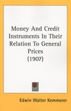 Edwin Walter Kemmerer - Money and Credit Instruments in their Relation to General Prices.