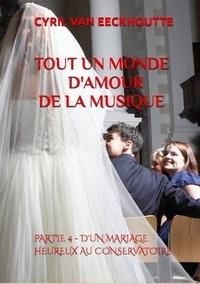 Eeckhoutte cyril Van - TOUT UN MONDE D'AMOUR DE LA MUSIQUE 4 : Tout un monde d'amour de la musique - Partie 4 : d'un mariage heureux au conservatoire 2019.