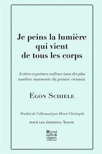 Egon Schiele - Je peins la lumière qui vient de tous les corps - Lettres et poèmes, avec cinq esquisses en noir et blanc.