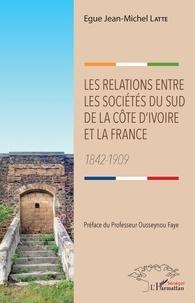 Egue Jean-Michel Latte - Les relations entre les sociétés du sud de la Côte d'Ivoire et la France - 1842-1909.