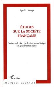 Eguzki Urteaga - Etudes sur la société française - Action collective, profession journalistique et gouvernance locale.