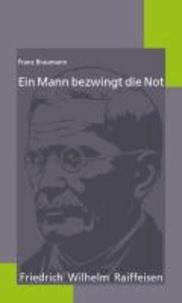 Ein Mann bezwingt die Not - Friedrich Wilhelm Raiffeisen.