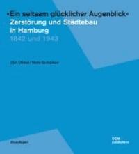 """""""Ein seltsam glücklicher Augenblick"""" - Zerstörung und Städtebau in Hamburg - 1842 und 1943."""
