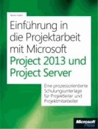Einführung in die Projektarbeit mit Microsoft Project 2013 und Project Web App - EineprozessorientierteSchulungsunterlagefürProjektleiterundProjektmitarbeiter.