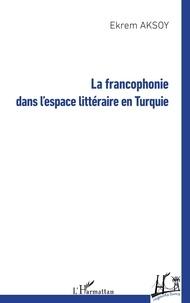 Ekrem Aksoy - La francophonie dans l'espace littéraire en Turquie.