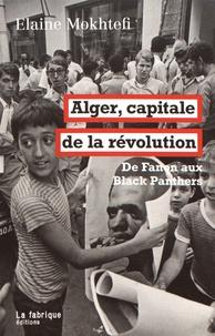 Elaine Mokhtefi - Alger, capitale de la révolution - De Fanon aux Black Panthers.