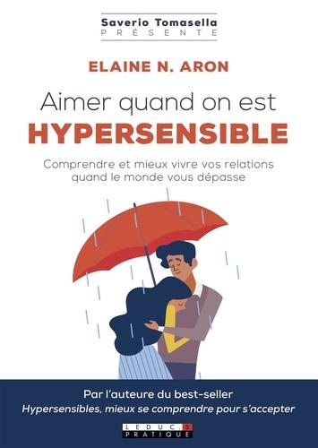 Elaine N. Aron - Aimer quand on est hypersensible - Comprendre et mieux vivre vos relations quand le monde vous dépasse.