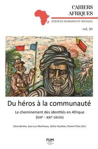 Elara Bertho et Jean-Luc Martineau - Du héros à la communauté - Le cheminement des identités en Afrique (XIXe-XXIe siècle).