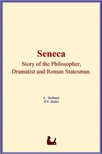 Elbert Hubbard et H. E. Butler - Seneca : Story of the Philosopher, Dramatist and Roman Statesman.