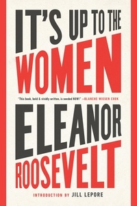 Eléanor Roosevelt et Jill Lepore - It's Up to the Women.