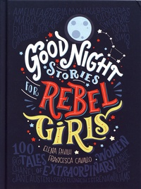 Elena Favilli et Francesca Cavallo - Good Night Stories for Rebel Girls - 100 Tales of Extraordinary Women.
