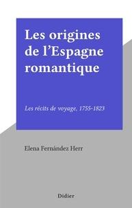 Elena Fernández Herr - Les origines de l'Espagne romantique - Les récits de voyage, 1755-1823.