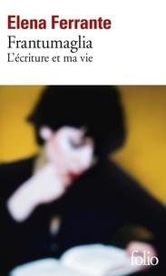 Elena Ferrante - Frantumaglia - L'écriture et ma vie : Papiers 1991-2003, cartes 2003-2007, lettres 2011-2016.
