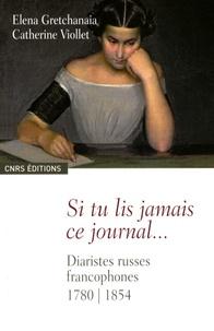 Elena Gretchanaïa et Catherine Viollet - Si tu lis jamais ce journal... - Diaristes russes francophones 1780-1854.
